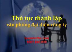 THỦ TỤC THÀNH LẬP VĂN PHÒNG ĐẠI DIỆN CÔNG TY