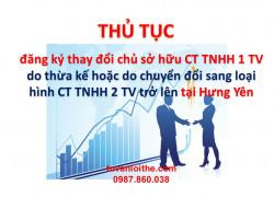 Thủ tục đăng ký thay đổi chủ sở hữu công ty TNHH một thành viên do có nhiều hơn một cá nhân hoặc nhiều hơn một tổ chức được thừa kế phần vốn của chủ sở hữu, công ty đăng ký chuyển đổi sang loại hình công ty trách nhiệm hữu hạn hai thành viên trở lên tại Hưng Yên
