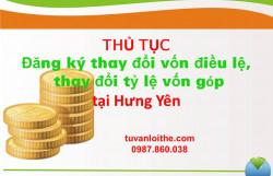 Thủ tục đăng ký thay đổi vốn điều lệ, thay đổi tỷ lệ vốn góp (đối với công ty TNHH, công ty cổ phần, công ty hợp danh) tại Hưng Yên