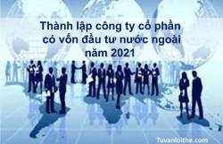 Thành lập công ty cổ phần có vốn đầu tư nước ngoài năm 2021