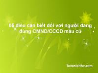 05 điều cần biết đối với người đang dùng CMND/CCCD mẫu cũ