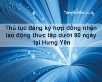 Thủ tục đăng ký hợp đồng nhận lao động thực tập dưới 90 ngày tại Hưng Yên
